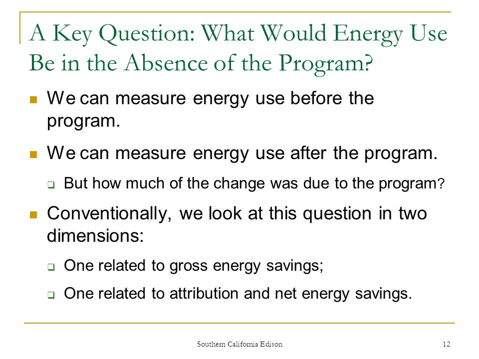 Southern California Edison 12 A Key Question: What Would Energy Use Be in the Absence of the Program.