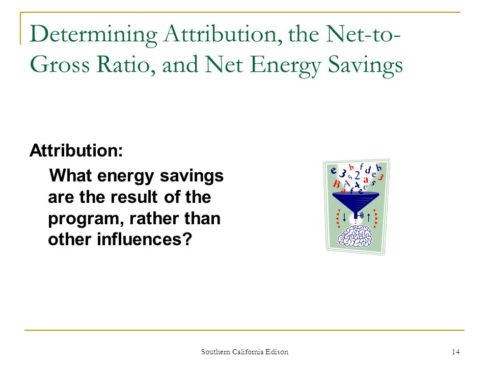 Southern California Edison 14 Determining Attribution, the Net-to- Gross Ratio, and Net Energy Savings Attribution: What energy savings are the result of the program, rather than other influences