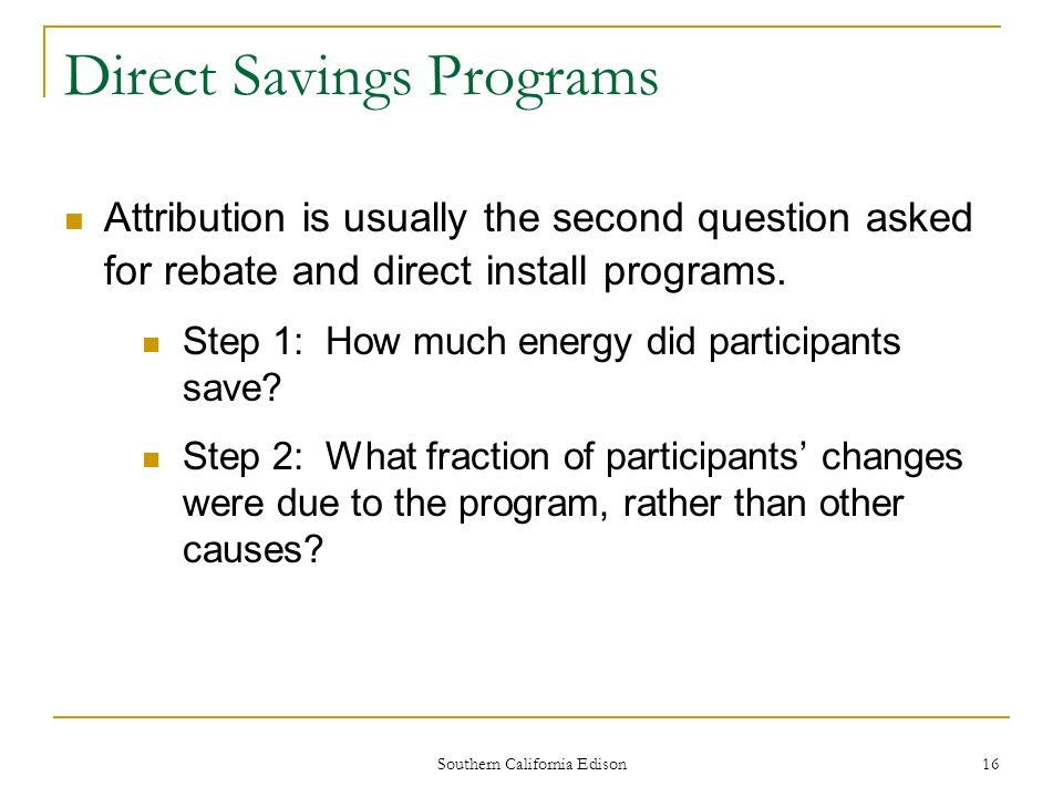 Southern California Edison 17 The Traditional Direct Savings Approach: The Net-to-Gross Ratio = The fraction of the apparent program energy savings that are truly the result of the program Example: Program pays rebates to 100 customers who install high efficiency windows and claims the energy savings of these 100 Sources of difference for apparent vs.