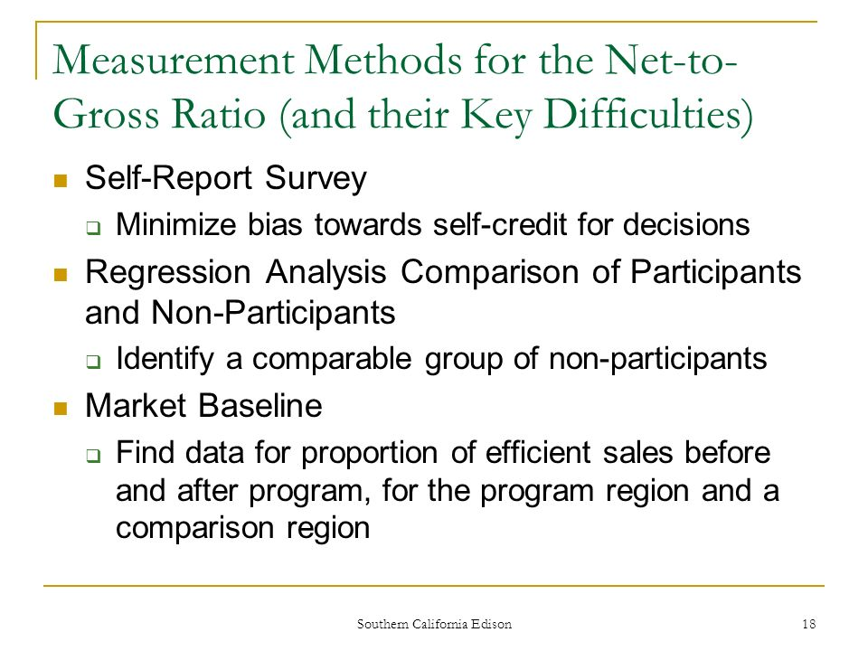 Southern California Edison 18 Measurement Methods for the Net-to- Gross Ratio (and their Key Difficulties) Self-Report Survey Minimize bias towards self-credit for decisions Regression Analysis Comparison of Participants and Non-Participants Identify a comparable group of non-participants Market Baseline Find data for proportion of efficient sales before and after program, for the program region and a comparison region