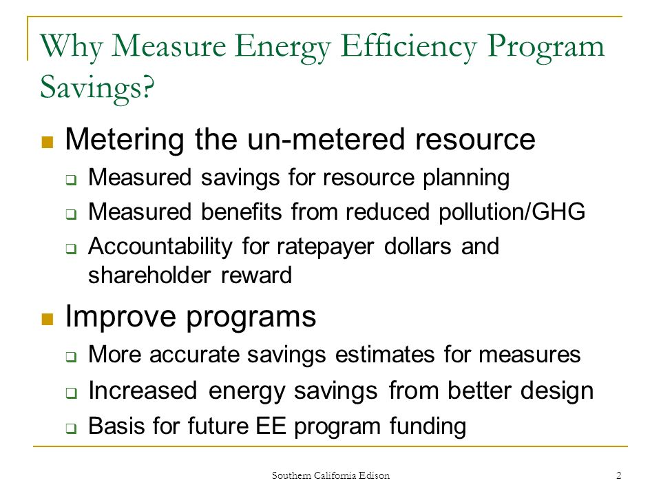 Southern California Edison 3 Types of Programs and Impact Evaluations Resource Acquisition Programs – Create direct energy savings Education/Information Programs Create indirect energy savings Market Transformation Programs Create long-term changes in product availability, cost and features, plus customer awareness, understanding and purchase behavior