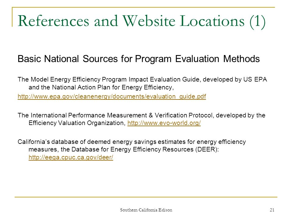 Southern California Edison 22 References and Website Locations (2) Basic California Energy Efficiency Analysis Sources The California Standard Practice Manual (definitions and rules for cost-effectiveness tests) http://www.calmac.org/events/SPM_9_20_02.pdf http://www.calmac.org/events/SPM_9_20_02.pdf Californias database of deemed energy savings estimates for energy efficiency measures, the Database for Energy Efficiency Resources (DEER): http://eega.cpuc.ca.gov/deer/http://eega.cpuc.ca.gov/deer/ The California Energy Efficiency Evaluation Framework, a comprehensive and in-depth guide to all aspects of EE program evaluation: http://www.calmac.org/events/California_Evaluation_Framework_June_2004.pdf http://www.calmac.org/events/California_Evaluation_Framework_June_2004.pdf California Energy Efficiency Evaluation Protocols, the California Public Utilities Commission CPUC) rules on how to conduct EE program evaluations: http://www.calmac.org/events/EvaluatorsProtocols_Final_AdoptedviaRuling_06-19-2006.pdf http://www.calmac.org/events/EvaluatorsProtocols_Final_AdoptedviaRuling_06-19-2006.pdf CALMAC Website: http://www.calmac.org/.