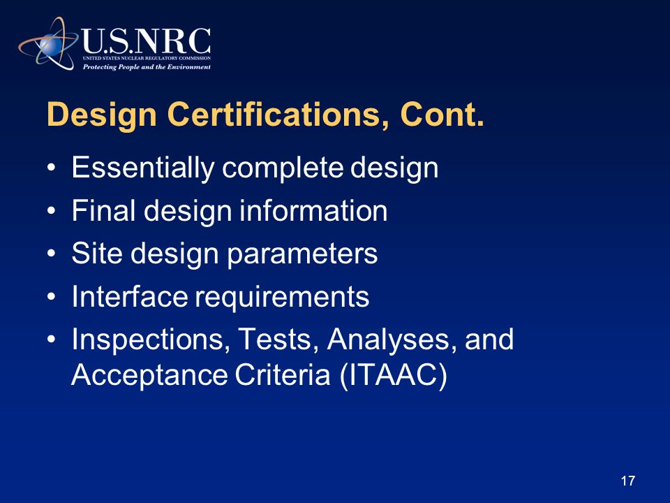16 Design Certifications Allows an applicant to obtain preapproval of a standard nuclear plant design Reduces licensing uncertainty by resolving design issues Facilitates standardization Higher degree of regulatory finality with design certification