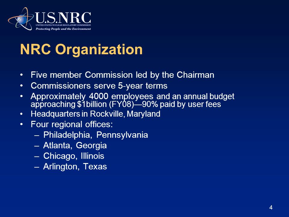4 NRC Organization Five member Commission led by the Chairman Commissioners serve 5-year terms Approximately 4000 employees and an annual budget approaching $1billion (FY08)90% paid by user fees Headquarters in Rockville, Maryland Four regional offices: –Philadelphia, Pennsylvania –Atlanta, Georgia –Chicago, Illinois –Arlington, Texas