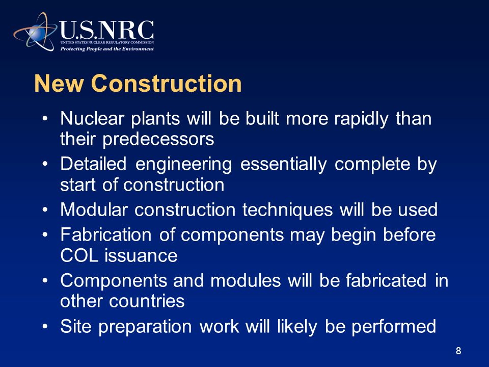 8 New Construction Nuclear plants will be built more rapidly than their predecessors Detailed engineering essentially complete by start of construction Modular construction techniques will be used Fabrication of components may begin before COL issuance Components and modules will be fabricated in other countries Site preparation work will likely be performed