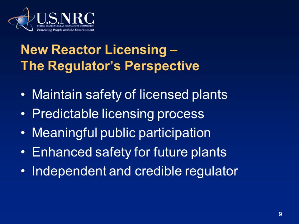 9 New Reactor Licensing – The Regulators Perspective Maintain safety of licensed plants Predictable licensing process Meaningful public participation Enhanced safety for future plants Independent and credible regulator