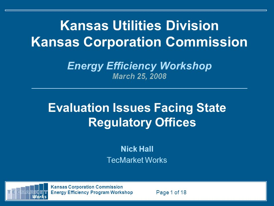 Kansas Corporation Commission Energy Efficiency Program Workshop Page 1 of 18 Kansas Utilities Division Kansas Corporation Commission Energy Efficiency Workshop March 25, 2008 _________________________________________________________ Evaluation Issues Facing State Regulatory Offices Nick Hall TecMarket Works