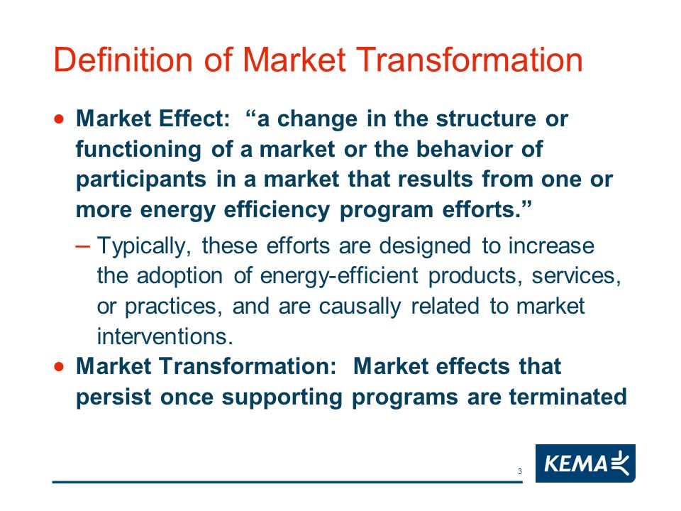 3 Definition of Market Transformation Market Effect: a change in the structure or functioning of a market or the behavior of participants in a market