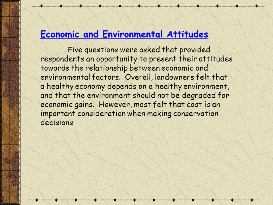 Economic and Environmental Attitudes Five questions were asked that provided respondents an opportunity to present their attitudes towards the relationship between economic and environmental factors.