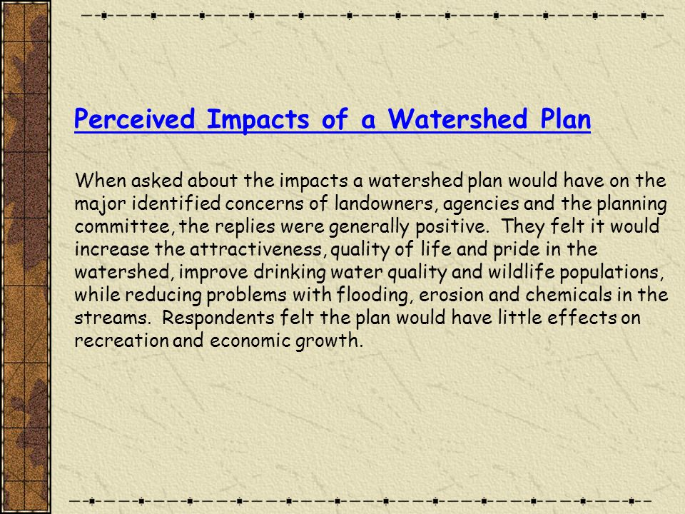 Perceived Impacts of a Watershed Plan When asked about the impacts a watershed plan would have on the major identified concerns of landowners, agencies and the planning committee, the replies were generally positive.