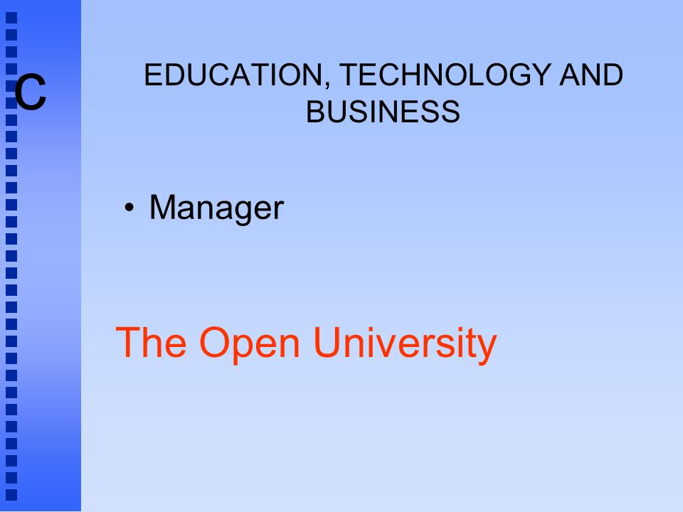 c EDUCATION, TECHNOLOGY AND BUSINESS Manager The Open University