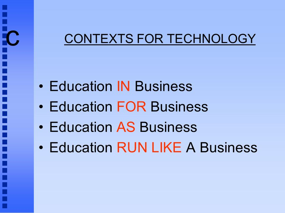 c CONTEXTS FOR TECHNOLOGY Education IN Business Education FOR Business Education AS Business Education RUN LIKE A Business