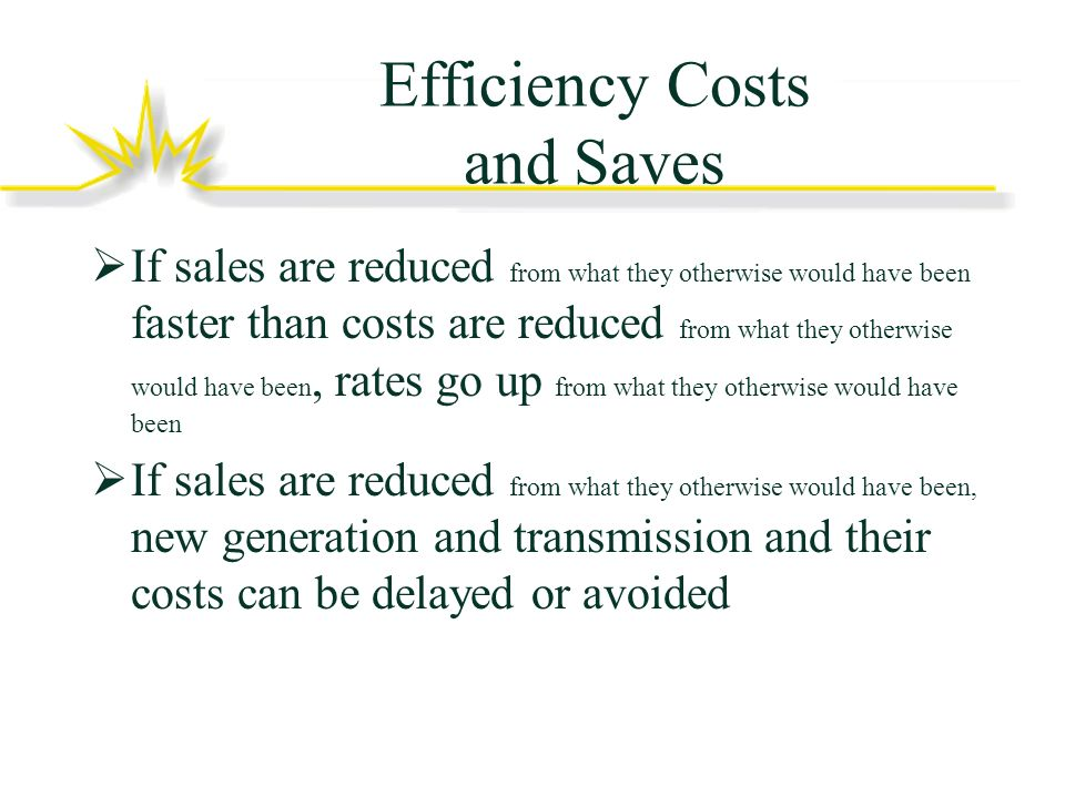 Efficiency Costs and Saves If sales are reduced from what they otherwise would have been faster than costs are reduced from what they otherwise would have been, rates go up from what they otherwise would have been If sales are reduced from what they otherwise would have been, new generation and transmission and their costs can be delayed or avoided