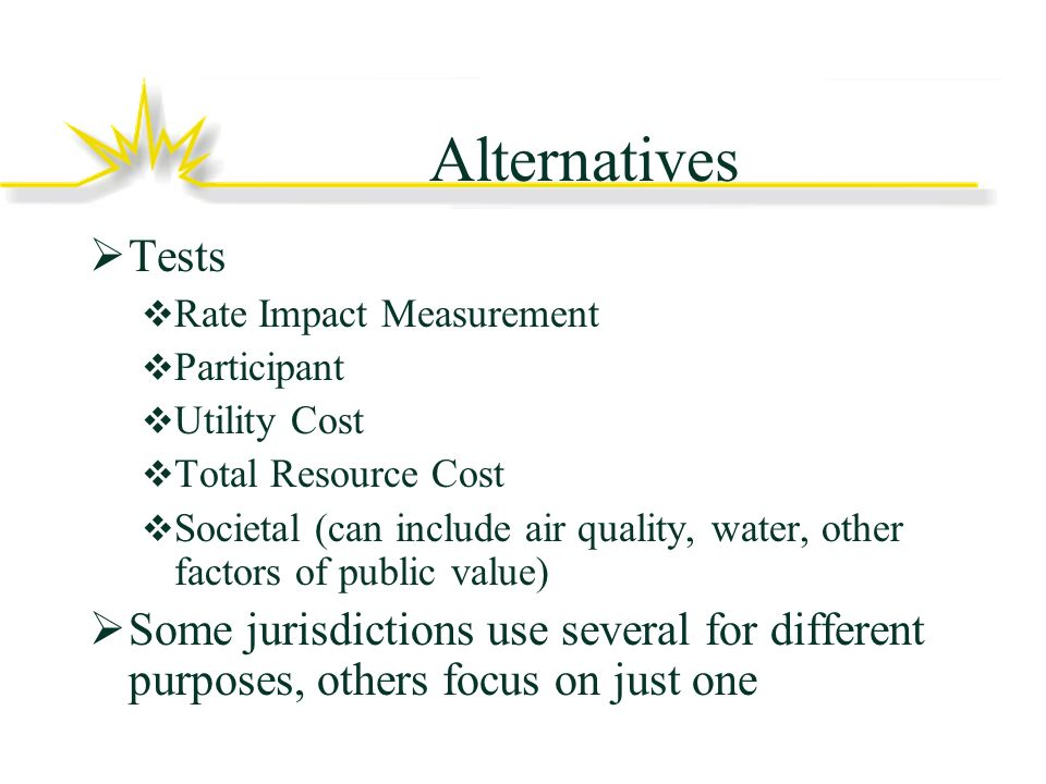 Alternatives Tests Rate Impact Measurement Participant Utility Cost Total Resource Cost Societal (can include air quality, water, other factors of public value) Some jurisdictions use several for different purposes, others focus on just one