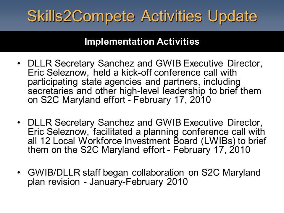 Skills2Compete Activities Update DLLR Secretary Sanchez and GWIB Executive Director, Eric Seleznow, held a kick-off conference call with participating state agencies and partners, including secretaries and other high-level leadership to brief them on S2C Maryland effort - February 17, 2010 DLLR Secretary Sanchez and GWIB Executive Director, Eric Seleznow, facilitated a planning conference call with all 12 Local Workforce Investment Board (LWIBs) to brief them on the S2C Maryland effort - February 17, 2010 GWIB/DLLR staff began collaboration on S2C Maryland plan revision - January-February 2010 Implementation Activities