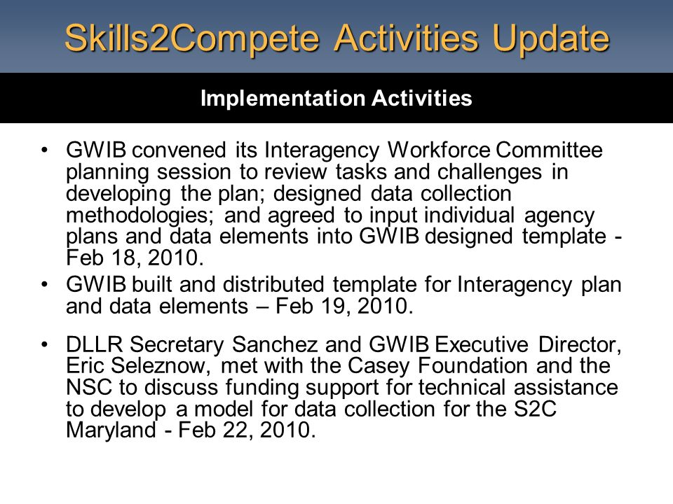 Skills2Compete Activities Update GWIB convened its Interagency Workforce Committee planning session to review tasks and challenges in developing the plan; designed data collection methodologies; and agreed to input individual agency plans and data elements into GWIB designed template - Feb 18, 2010.