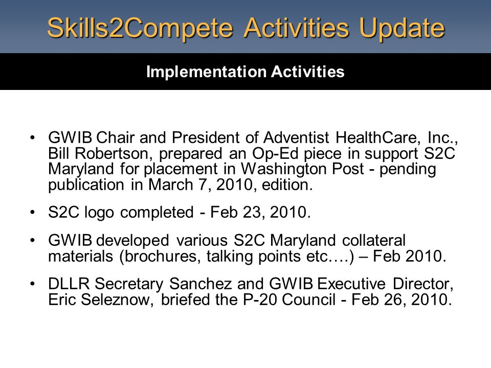 Skills2Compete Activities Update GWIB Chair and President of Adventist HealthCare, Inc., Bill Robertson, prepared an Op-Ed piece in support S2C Maryland for placement in Washington Post - pending publication in March 7, 2010, edition.