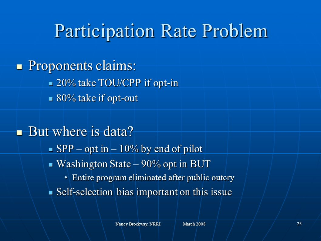 Nancy Brockway, NRRI March 2008 25 Participation Rate Problem Proponents claims: Proponents claims: 20% take TOU/CPP if opt-in 20% take TOU/CPP if opt-in 80% take if opt-out 80% take if opt-out But where is data.