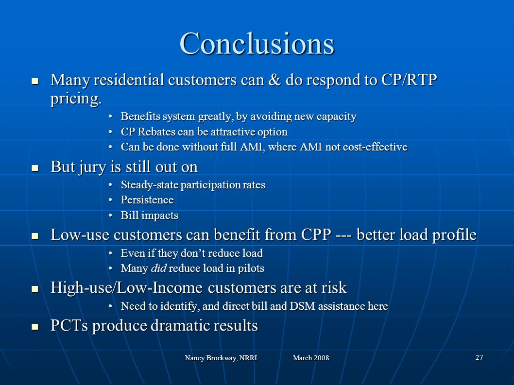 Nancy Brockway, NRRI March 2008 27 Conclusions Many residential customers can & do respond to CP/RTP pricing.