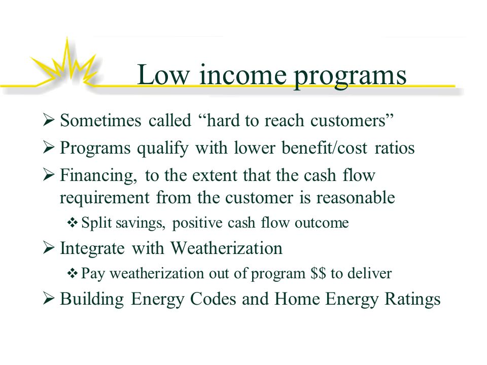 Low income programs Sometimes called hard to reach customers Programs qualify with lower benefit/cost ratios Financing, to the extent that the cash flow requirement from the customer is reasonable Split savings, positive cash flow outcome Integrate with Weatherization Pay weatherization out of program $$ to deliver Building Energy Codes and Home Energy Ratings