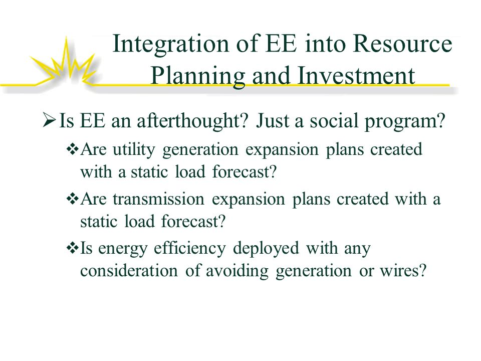 Integration of EE into Resource Planning and Investment Is EE an afterthought.