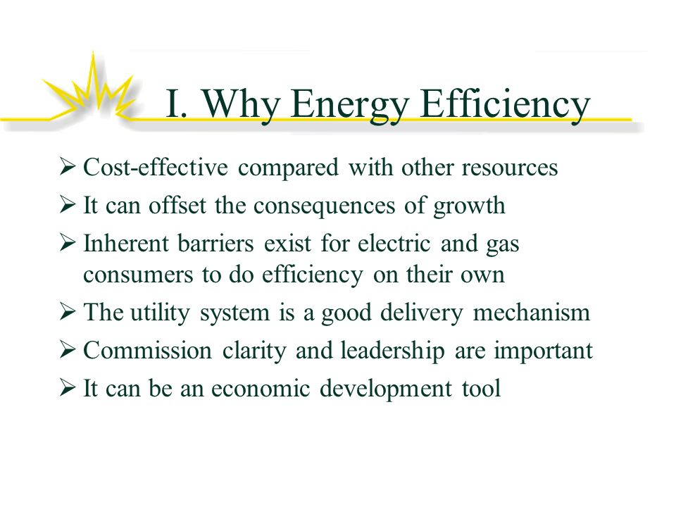 Cost of Energy Efficiency Mature energy efficiency programs are being delivered at a cost to consumers of roughly 3 cents per kWh Supply sources (plus transmission, losses, etc.) generally cost more Issue to flag for later: capital investments get paid for over time – roughly 15-20% of capital cost is the rate effect Risks of cost increases from fossil fuel-driven supply, especially in wholesale market structure