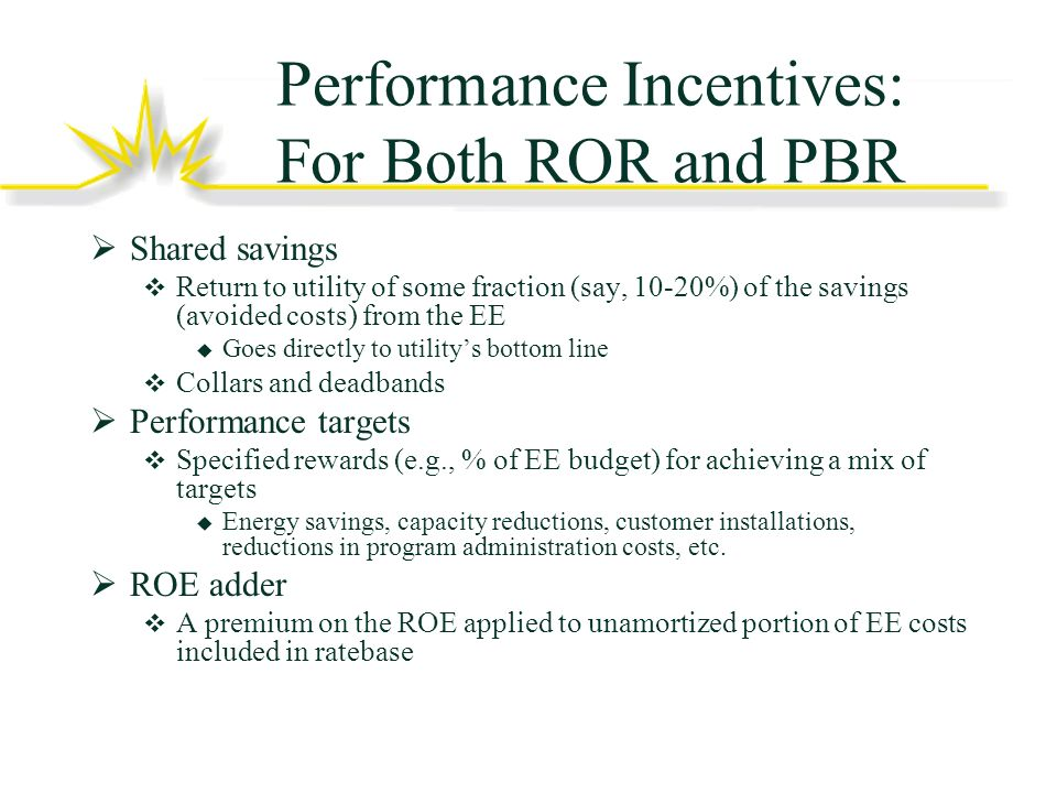 Performance Incentives: For Both ROR and PBR Shared savings Return to utility of some fraction (say, 10-20%) of the savings (avoided costs) from the EE Goes directly to utilitys bottom line Collars and deadbands Performance targets Specified rewards (e.g., % of EE budget) for achieving a mix of targets Energy savings, capacity reductions, customer installations, reductions in program administration costs, etc.