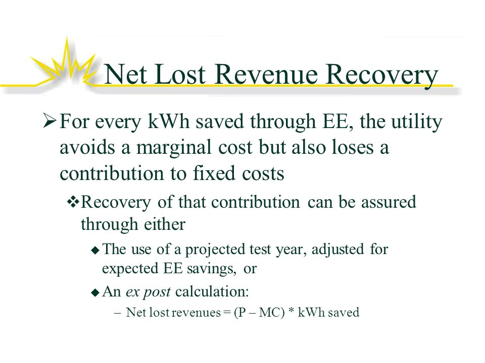 Net Lost Revenue Recovery For every kWh saved through EE, the utility avoids a marginal cost but also loses a contribution to fixed costs Recovery of that contribution can be assured through either The use of a projected test year, adjusted for expected EE savings, or An ex post calculation: –Net lost revenues = (P – MC) * kWh saved