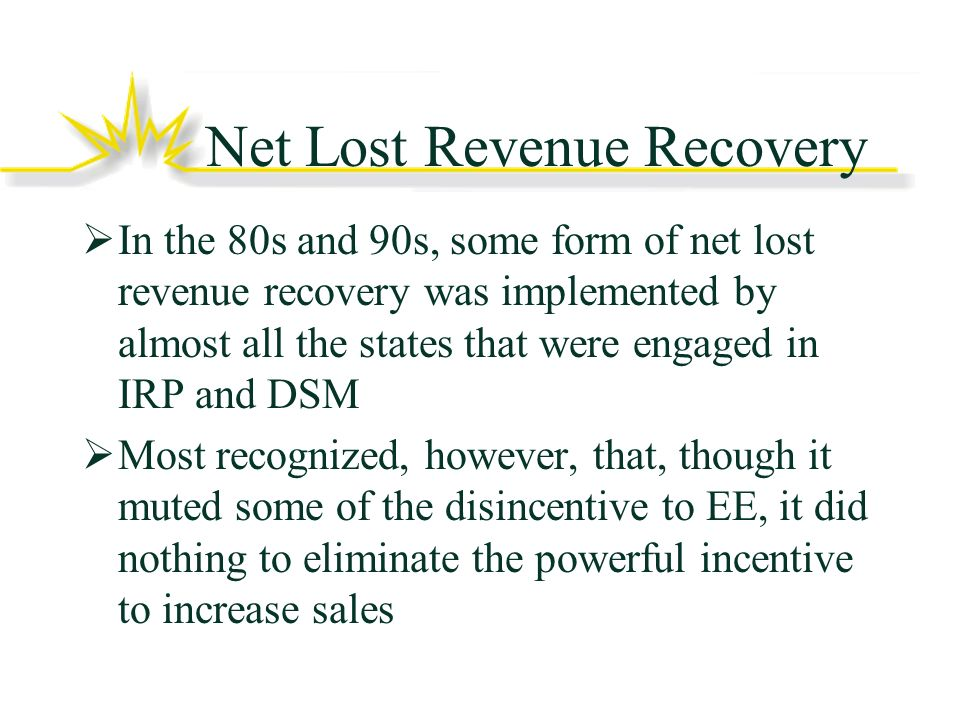 Net Lost Revenue Recovery In the 80s and 90s, some form of net lost revenue recovery was implemented by almost all the states that were engaged in IRP and DSM Most recognized, however, that, though it muted some of the disincentive to EE, it did nothing to eliminate the powerful incentive to increase sales