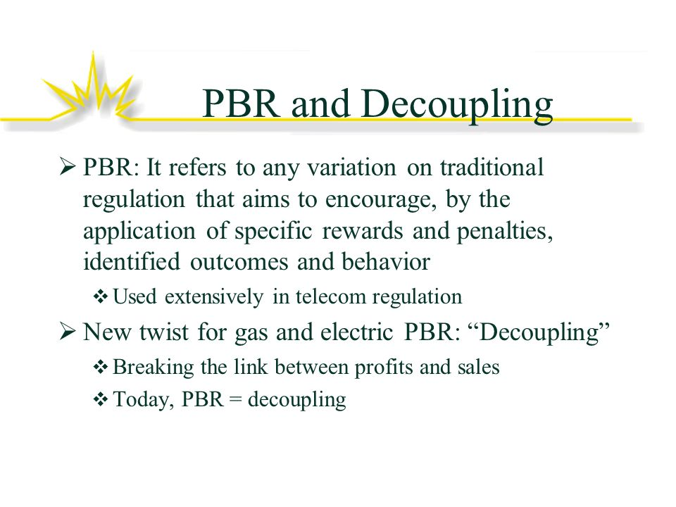 PBR and Decoupling PBR: It refers to any variation on traditional regulation that aims to encourage, by the application of specific rewards and penalties, identified outcomes and behavior Used extensively in telecom regulation New twist for gas and electric PBR: Decoupling Breaking the link between profits and sales Today, PBR = decoupling