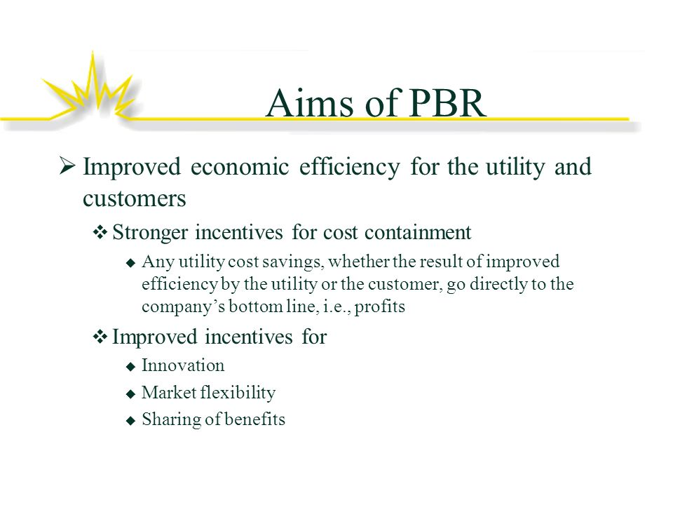 Aims of PBR Improved economic efficiency for the utility and customers Stronger incentives for cost containment Any utility cost savings, whether the result of improved efficiency by the utility or the customer, go directly to the companys bottom line, i.e., profits Improved incentives for Innovation Market flexibility Sharing of benefits