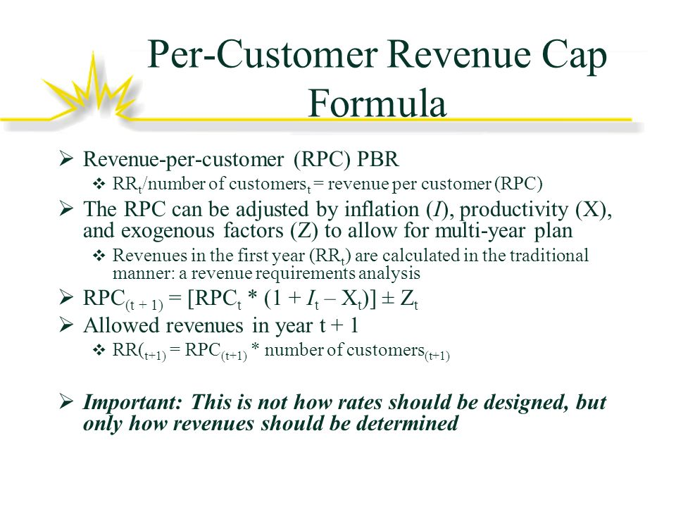 Per-Customer Revenue Cap Formula Revenue-per-customer (RPC) PBR RR t /number of customers t = revenue per customer (RPC) The RPC can be adjusted by inflation (I), productivity (X), and exogenous factors (Z) to allow for multi-year plan Revenues in the first year (RR t ) are calculated in the traditional manner: a revenue requirements analysis RPC (t + 1) = [RPC t * (1 + I t – X t )] ± Z t Allowed revenues in year t + 1 RR( t+1) = RPC (t+1) * number of customers (t+1) Important: This is not how rates should be designed, but only how revenues should be determined