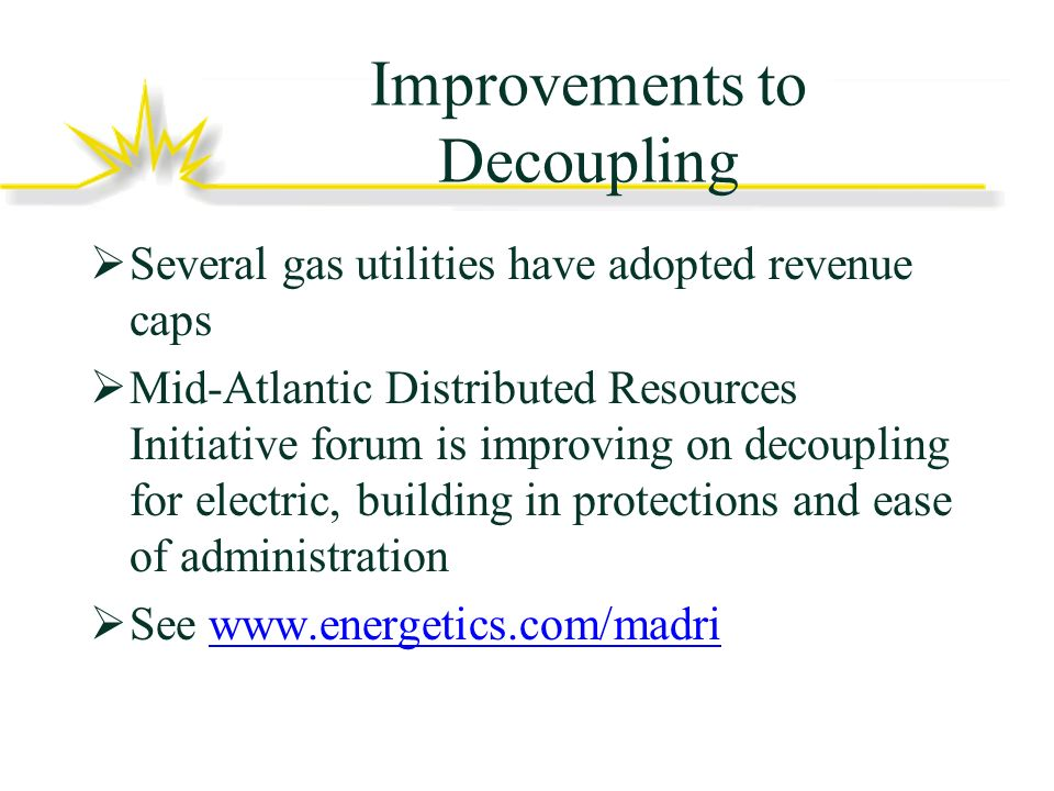 Improvements to Decoupling Several gas utilities have adopted revenue caps Mid-Atlantic Distributed Resources Initiative forum is improving on decoupling for electric, building in protections and ease of administration See www.energetics.com/madriwww.energetics.com/madri