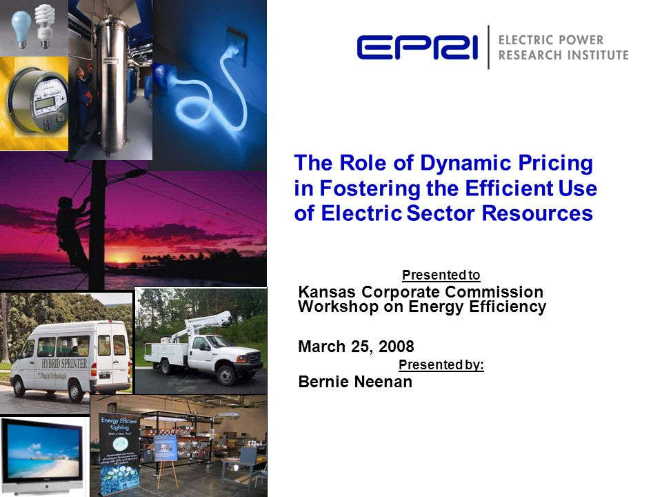 The Role of Dynamic Pricing in Fostering the Efficient Use of Electric Sector Resources Presented to Kansas Corporate Commission Workshop on Energy Ef