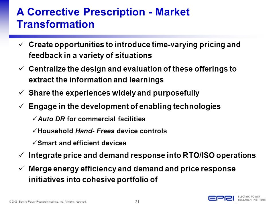 21 © 2008 Electric Power Research Institute, Inc. All rights reserved. A Corrective Prescription - Market Transformation Create opportunities to intro