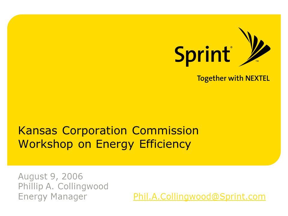 Kansas Corporation Commission Workshop on Energy Efficiency August 9, 2006 Phillip A. Collingwood Energy ManagerPhil.A.Collingwood@Sprint.comPhil.A.Co