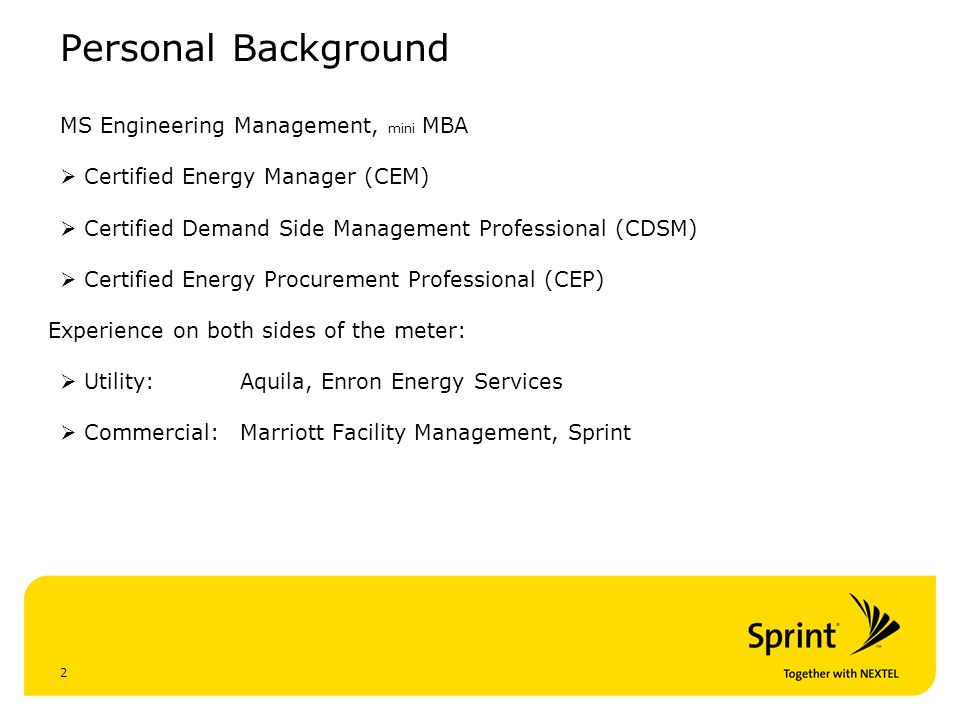 2 Personal Background MS Engineering Management, mini MBA Certified Energy Manager (CEM) Certified Demand Side Management Professional (CDSM) Certified Energy Procurement Professional (CEP) Experience on both sides of the meter: Utility: Aquila, Enron Energy Services Commercial: Marriott Facility Management, Sprint