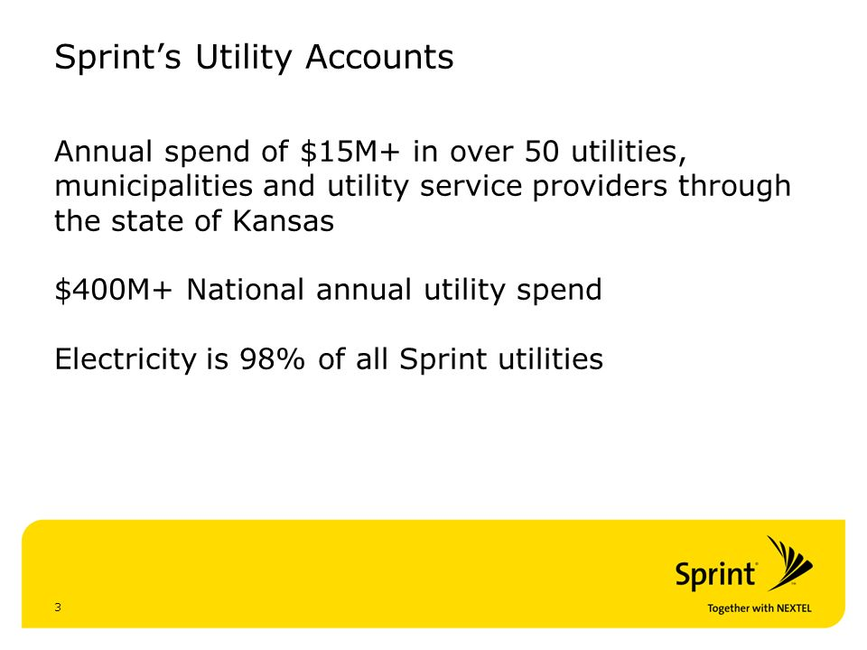 3 Sprints Utility Accounts Annual spend of $15M+ in over 50 utilities, municipalities and utility service providers through the state of Kansas $400M+ National annual utility spend Electricity is 98% of all Sprint utilities
