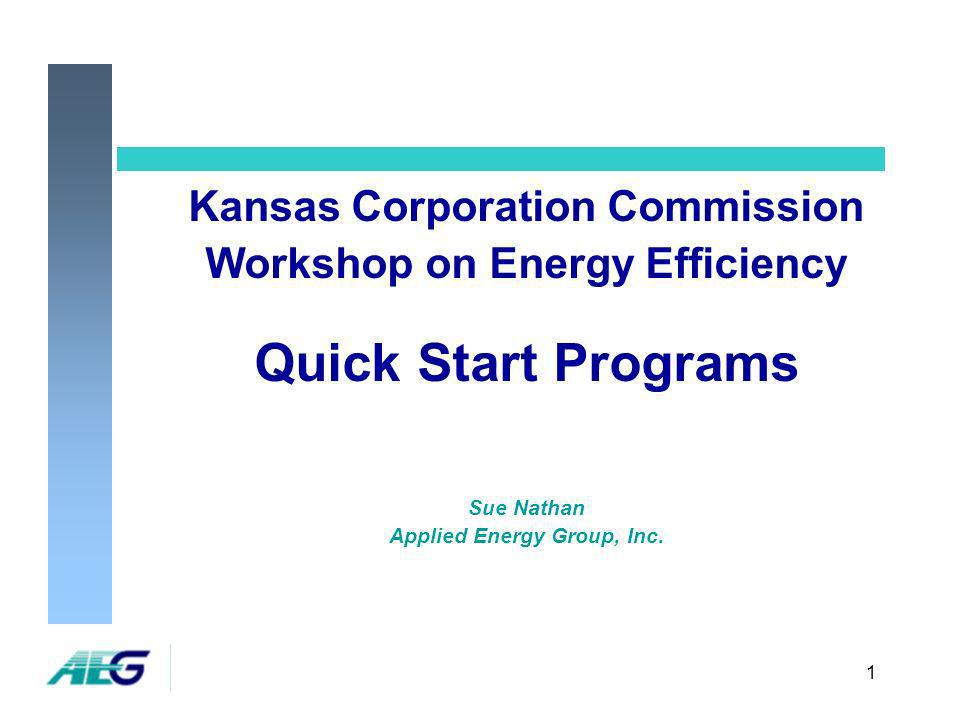 1 Kansas Corporation Commission Workshop on Energy Efficiency Quick Start Programs Sue Nathan Applied Energy Group, Inc.