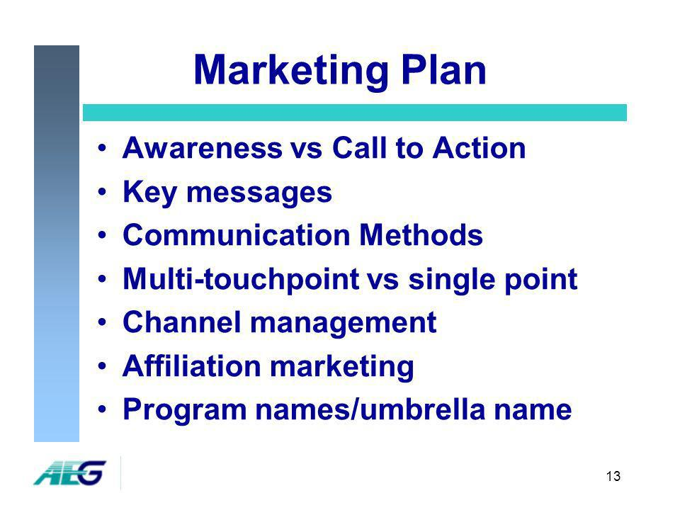 13 Marketing Plan Awareness vs Call to Action Key messages Communication Methods Multi-touchpoint vs single point Channel management Affiliation marketing Program names/umbrella name