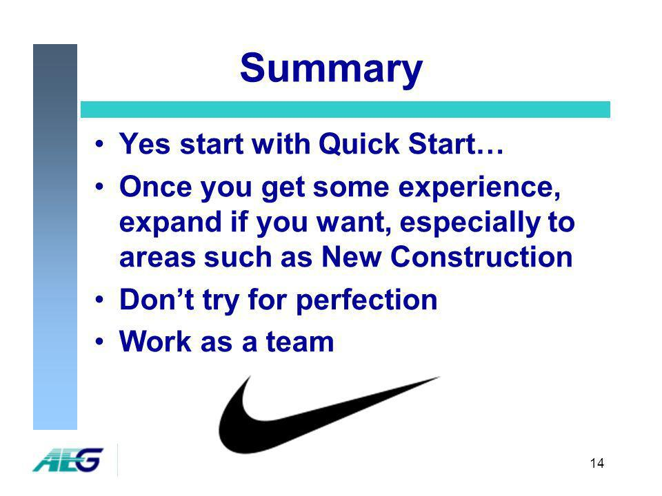 14 Summary Yes start with Quick Start… Once you get some experience, expand if you want, especially to areas such as New Construction Dont try for perfection Work as a team