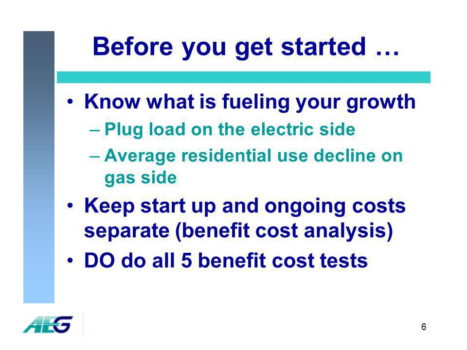 6 Before you get started … Know what is fueling your growth –Plug load on the electric side –Average residential use decline on gas side Keep start up and ongoing costs separate (benefit cost analysis) DO do all 5 benefit cost tests