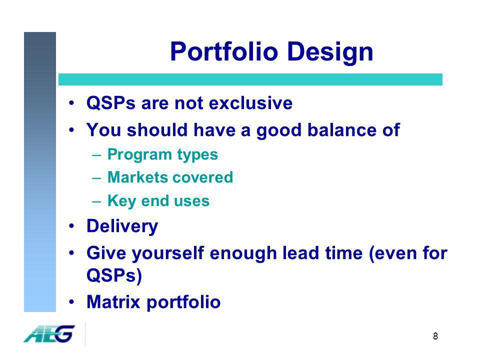 8 Portfolio Design QSPs are not exclusive You should have a good balance of –Program types –Markets covered –Key end uses Delivery Give yourself enough lead time (even for QSPs) Matrix portfolio