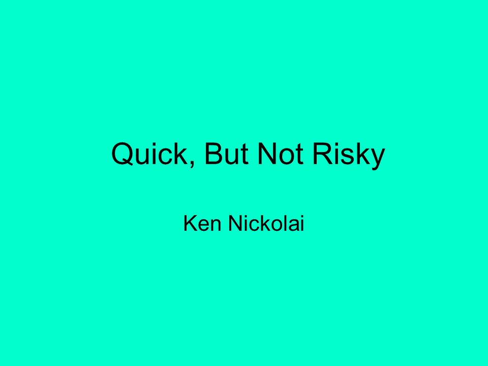 Quick, But Not Risky Ken Nickolai