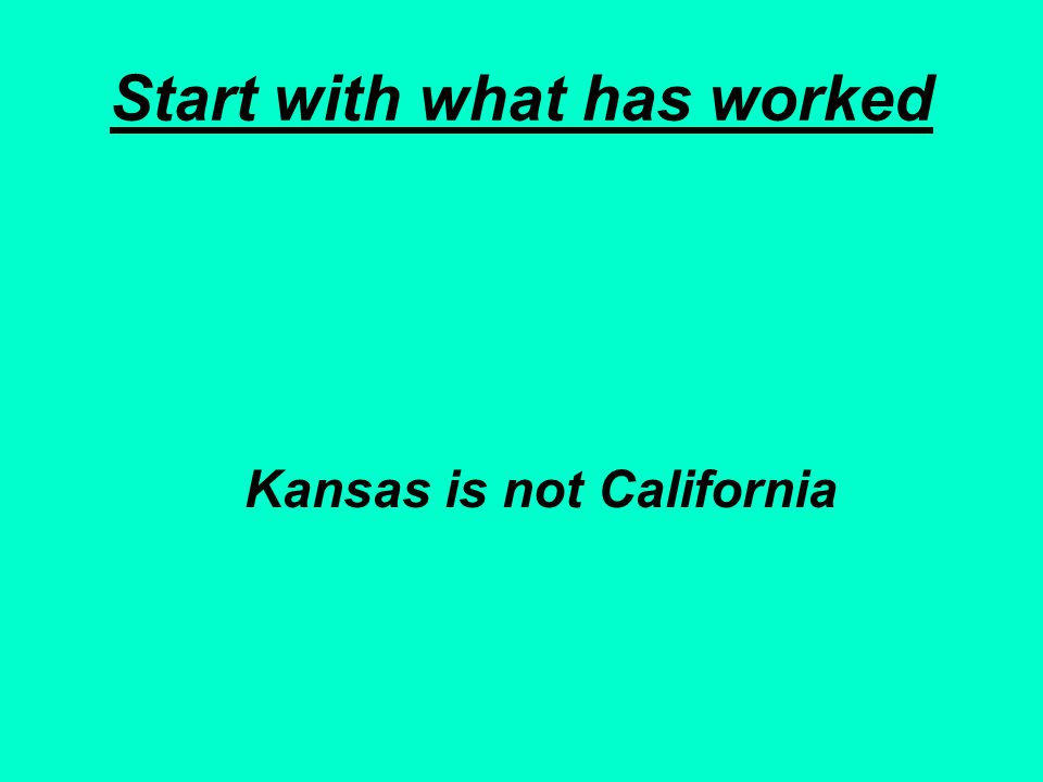 Start with what has worked Kansas is not California