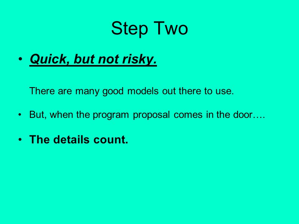Step Two Quick, but not risky. There are many good models out there to use. But, when the program proposal comes in the door…. The details count.