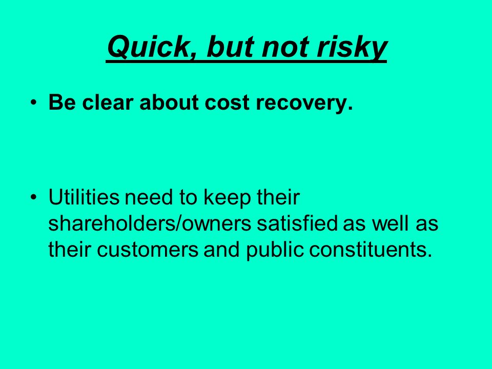 Quick, but not risky Be clear about cost recovery.