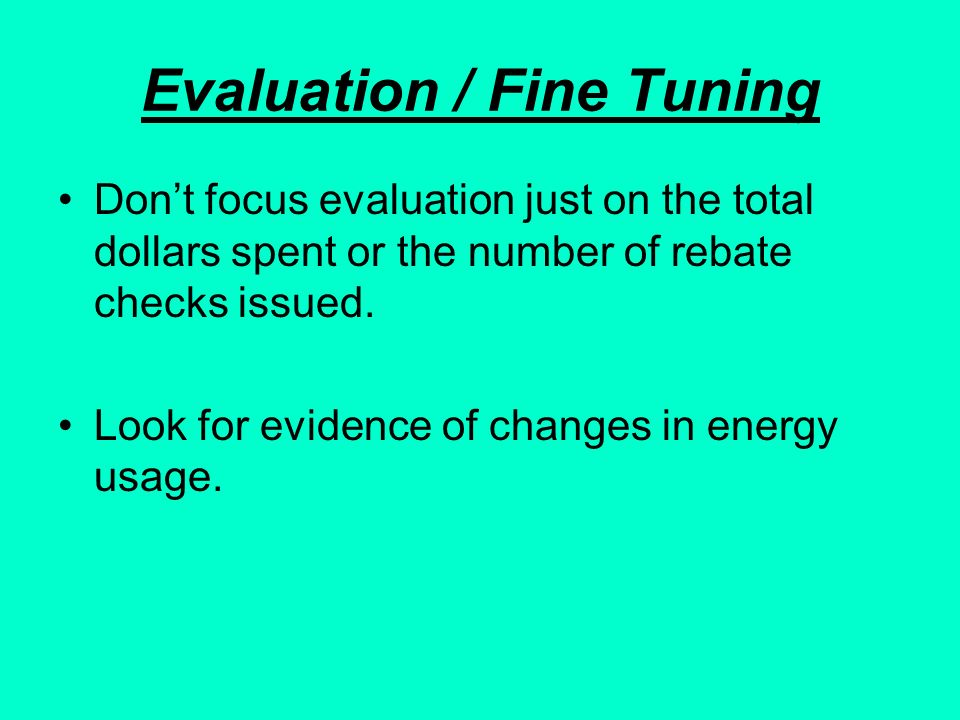 Evaluation / Fine Tuning Dont focus evaluation just on the total dollars spent or the number of rebate checks issued. Look for evidence of changes in