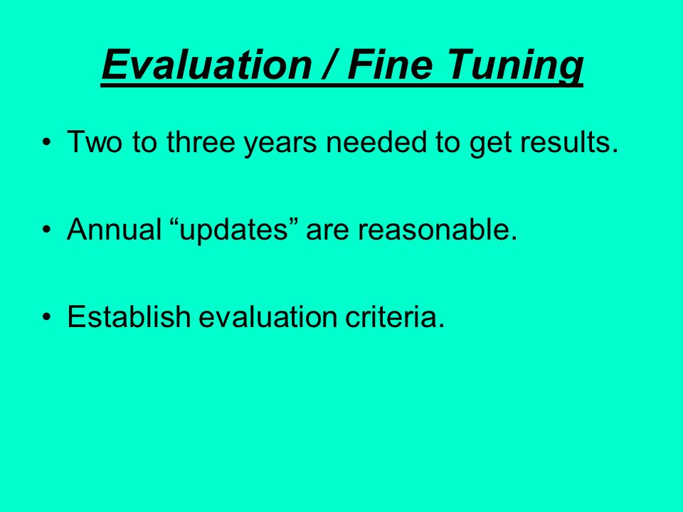 Evaluation / Fine Tuning Two to three years needed to get results. Annual updates are reasonable. Establish evaluation criteria.