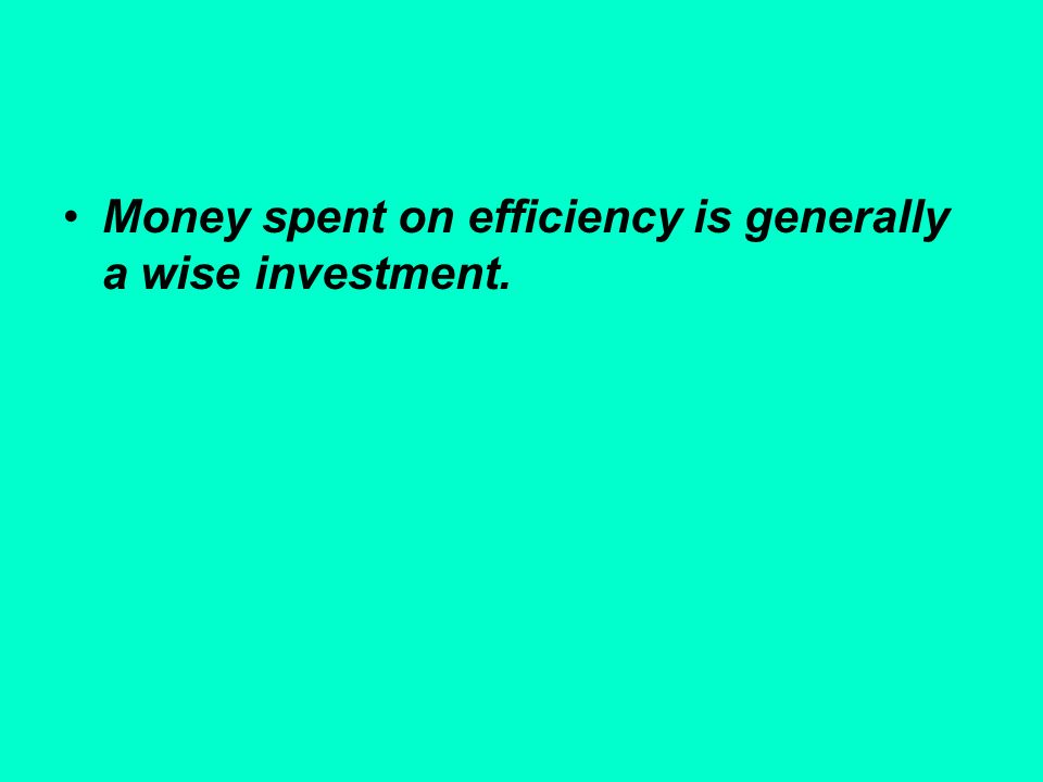 Money spent on efficiency is generally a wise investment.